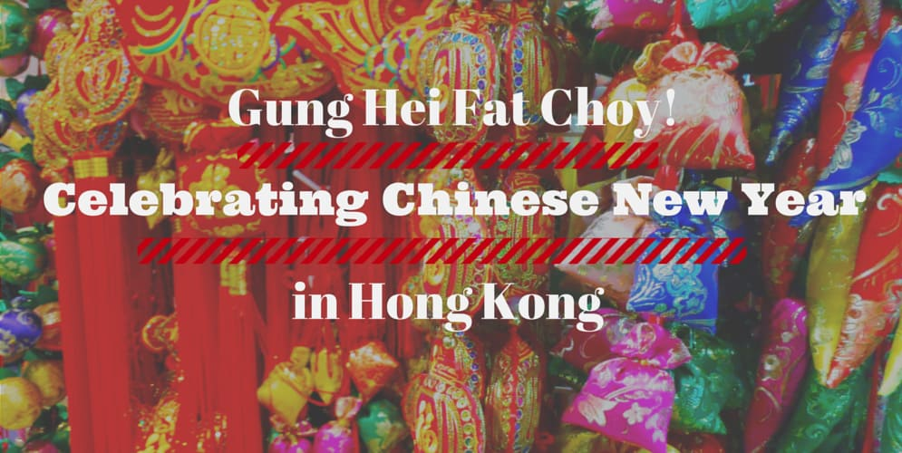 Gung Hei Fat Choy! Celebrating Chinese New Year in Hong Kong