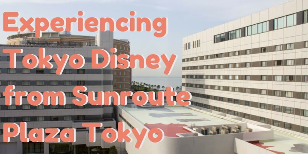 Experiencing Tokyo Disney from Sunroute Plaza Tokyo